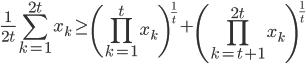 \displaystyle \frac{1}{2t}\sum_{k=1}^{2t} x_k \geq \left( \prod_{k=1}^{t} x_k \right)^{\frac{1}{t}} + \left( \prod_{k=t+1}^{2t} x_k \right)^{\frac{1}{t}}