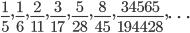 \displaystyle \frac{1}{5}, \frac{1}{6}, \frac{2}{11}, \frac{3}{17}, \frac{5}{28}, \frac{8}{45}, \frac{34565}{194428}, \dots