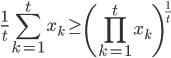 \displaystyle \frac{1}{t}\sum_{k=1}^{t}x_k \geq \left( \prod_{k=1}^{t} x_k \right)^{\frac{1}{t}}