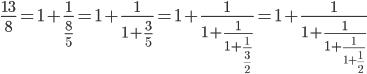 \displaystyle \frac{13}{8}=1+\frac{1}{\frac{8}{5}}=1+\frac{1}{1+\frac{3}{5}}=1+\frac{1}{1+\frac{1}{1+\frac{1}{\frac{3}{2}}}}=1+\frac{1}{1+\frac{1}{1+\frac{1}{1+\frac{1}{2}}}}
