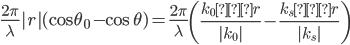 \displaystyle \frac{2 \pi}{\lambda}|r| (\cos \theta _0 - \cos \theta) = \frac{2 \pi}{\lambda} \left( \frac{k_0・r}{|k_0|} - \frac{k_s・r}{|k_s|} \right)