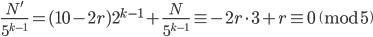 \displaystyle \frac{N'}{5^{k-1}} = (10-2r)2^{k-1}+\frac{N}{5^{k-1}} \equiv -2r\cdot 3+r \equiv 0 \pmod{5}