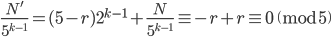 \displaystyle \frac{N'}{5^{k-1}} = (5-r)2^{k-1}+\frac{N}{5^{k-1}} \equiv -r + r \equiv 0 \pmod{5}