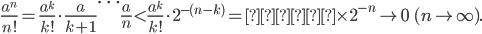\displaystyle \frac{a^n}{n!} = \frac{a^k}{k!}\cdot \frac{a}{k+1}\cdots \frac{a}{n} < \frac{a^k}{k!}\cdot 2^{-(n-k)} = \text{定数}\times 2^{-n} \to 0 \ \  (n \to \infty).