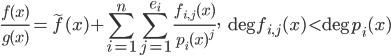 \displaystyle \frac{f(x)}{g(x)} = \widetilde{f}(x) + \sum_{i=1}^n\sum_{j=1}^{e_i}\frac{f_{i, j}(x)}{p_i(x)^j},\quad \deg f_{i, j}(x) < \deg p_i(x)