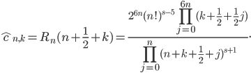 \displaystyle \hat{{ }c}_{n, k} = R_n(n+\frac{1}{2}+k)=\frac{2^{6n}(n!)^{s-5}\prod_{j=0}^{6n}(k+\frac{1}{2}+\frac{1}{2}j)}{\prod_{j=0}^n(n+k+\frac{1}{2}+j)^{s+1}}.
