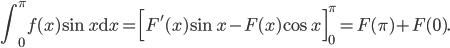 \displaystyle \int_0^{\pi}f(x)\sin x\mathrm{d}x=\Bigl[ F'(x)\sin x-F(x)\cos x \Bigr]_0^{\pi}=F(\pi)+F(0).