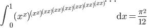 \displaystyle \int_0^1(x^x)^{(x^x)^{(x^x)^{(x^x)^{(x^x)^{(x^x)^{(x^x)^{(x^x)^{\cdots}}}}}}}}\mathrm{d}x=\frac{\pi^2}{12}