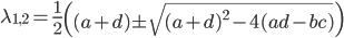 \displaystyle \lambda_{1,2}=\frac{1}{2} \left( (a+d)\pm \sqrt{(a+d)^{2}-4(ad-bc) } \right)