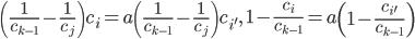 \displaystyle \left(\frac{1}{c_{k-1}}-\frac{1}{c_j}\right)c_i=a\left(\frac{1}{c_{k-1}}-\frac{1}{c_j}\right)c_{i'}, \quad 1-\frac{c_i}{c_{k-1}}=a\left(1-\frac{c_{i'}}{c_{k-1}}\right)