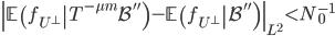 \displaystyle \left\|\left.\mathbb{E}\left(f_{U^{\perp}}\right|T^{-\mu m}\mathcal{B}''\right)-\left.\mathbb{E}\left(f_{U^{\perp}}\right|\mathcal{B}''\right)\right\|_{L^2} < N_0^{-1}