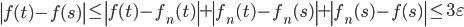 \displaystyle \left|f(t)-f(s)\right| \leq \left|f(t)-f_n(t)\right|+\left|f_n(t)-f_n(s)\right|+\left|f_n(s)-f(s)\right| \leq 3\varepsilon