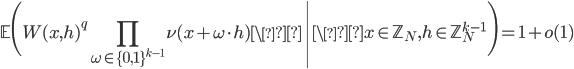 \displaystyle \left.\mathbb{E}\Biggl(W(x, h)^q\prod_{\omega \in \{0, 1\}^{k-1}}\nu(x+\omega \cdot h) \\right| \x \in \mathbb{Z}_N, h \in \mathbb{Z}_N^{k-1}\Biggr)=1+o(1)