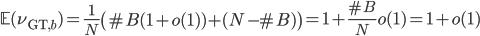 \displaystyle \mathbb{E}(\nu_{\text{GT}, b}) = \frac{1}{N}\left(\#B(1+o(1) )+(N-\#B)\right) = 1+\frac{\#B}{N}o(1) = 1+o(1)