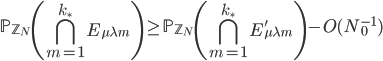 \displaystyle \mathbb{P}_{\mathbb{Z}_N}\left( \bigcap_{m=1}^{k_{\ast}}E_{\mu \lambda m}\right) \geq \mathbb{P}_{\mathbb{Z}_N}\left( \bigcap_{m=1}^{k_{\ast}}E_{\mu \lambda m}'\right)-O(N_0^{-1})