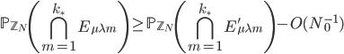 \displaystyle \mathbb{P}_{\mathbb{Z}_N}\left( \bigcap_{m=1}^{k_{\ast}}E_{\mu \lambda m}\right) \geq \mathbb{P}_{\mathbb{Z}_N}\left( \bigcap_{m=1}^{k_{\ast}}E_{\mu \lambda m}'\right)-O(N_0^{-1})
