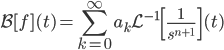 \displaystyle \mathcal{B} [f] (t) = \sum_{k=0}^\infty a_k \mathcal{L}^{-1} \left[ \frac{1}{s^{n+1}} \right](t)