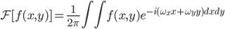 \displaystyle \mathcal{F} [ f(x,y) ] = \frac{1}{2\pi} \iint f(x,y) e^{-i(\omega_{x}x+\omega_{y}y)dxdy}
