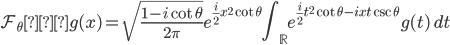 \displaystyle \mathcal{F}_{\theta} ・g(x)=\sqrt{\frac{1-i\cot\theta}{2\pi}} e^{\frac{i}{2} x^{2}\cot \theta}\int_{\mathbb{R}} e^{\frac{i}{2} t^{2} \cot \theta-ixt\csc \theta} g(t) \ dt