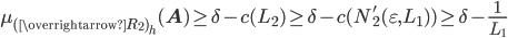 \displaystyle \mu_{(\overrightarrow{R_2})_h}(\mathbf{A}) \geq \delta-c(L_2) \geq \delta-c(N_2'(\varepsilon, L_1) ) \geq \delta-\frac{1}{L_1}