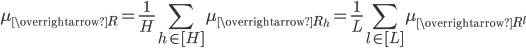 \displaystyle \mu_{\overrightarrow{R{ }}} = \frac{1}{H}\sum_{h \in [H]}\mu_{\overrightarrow{R_h}} = \frac{1}{L}\sum_{l \in [L]}\mu_{\overrightarrow{R^l}}
