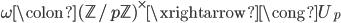 \displaystyle \omega \colon (\mathbb{Z}/p\mathbb{Z})^{\times} \xrightarrow{\cong} U_p