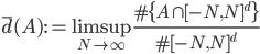 \displaystyle \overline{d}(A) := \limsup_{N \to \infty}\frac{\#\{A \cap [-N, N]^d\}}{\#[-N, N]^d}