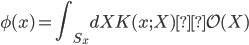 \displaystyle \phi(x) = \int_{S_x} ~~dX ~ K(x ; X)  \mathcal{O}(X)