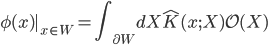 \displaystyle \phi(x)|_{x \in W} = \int_{\partial W} ~dX ~ \hat{K}(x;X) ~ \mathcal{O}(X)