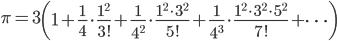 \displaystyle \pi = 3\left(1+\frac{1}{4}\cdot \frac{1^2}{3!}+\frac{1}{4^2}\cdot \frac{1^2\cdot 3^2}{5!}+\frac{1}{4^3}\cdot \frac{1^2\cdot 3^2\cdot 5^2}{7!}+\cdots \right)
