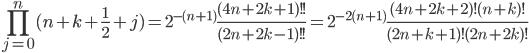 \displaystyle \prod_{j=0}^n(n+k+\frac{1}{2}+j) = 2^{-(n+1)}\frac{(4n+2k+1)!!}{(2n+2k-1)!!} = 2^{-2(n+1)}\frac{(4n+2k+2)!(n+k)!}{(2n+k+1)!(2n+2k)!}