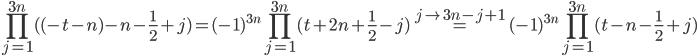 \displaystyle \prod_{j=1}^{3n}( (-t-n)-n-\frac{1}{2}+j) =  (-1)^{3n}\prod_{j=1}^{3n}(t+2n+\frac{1}{2}-j) \stackrel{j\mapsto 3n-j+1}{=} (-1)^{3n}\prod_{j=1}^{3n}(t-n-\frac{1}{2}+j)
