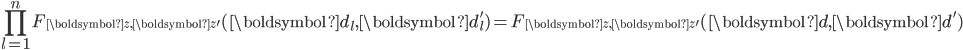 \displaystyle \prod_{l=1}^nF_{\boldsymbol{z}, \boldsymbol{z}'}(\boldsymbol{d}_l, \boldsymbol{d}_l') = F_{\boldsymbol{z}, \boldsymbol{z}'}(\boldsymbol{d}, \boldsymbol{d}')