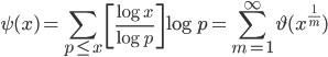 \displaystyle \psi (x) = \sum_{p \leq x}\left[ \frac{\log x}{\log p} \right] \log p = \sum_{m=1}^{\infty}\vartheta (x^{\frac{1}{m}})