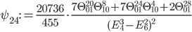 \displaystyle \psi_{24}:=\frac{20736}{455}\cdot \frac{7\Theta_{01}^{20}\Theta_{10}^8+7\Theta_{01}^{24}\Theta_{10}^4+2\Theta_{01}^{28}}{(E_4^3-E_6^2)^2}