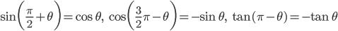 \displaystyle \sin \biggl(\frac{\pi}{2}+\theta\biggr) = \cos \theta, \quad \cos \biggl(\frac{3}{2}\pi-\theta\biggr)=-\sin \theta, \quad \tan (\pi-\theta) = -\tan \theta