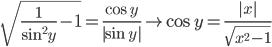 \displaystyle \sqrt{ \frac{1}{\sin^{2} y}-1}=\frac{\cos y}{ |\sin y| } \rightarrow \cos y= \frac{|x|}{\sqrt{x^{2}-1}}