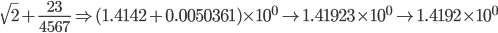 \displaystyle \sqrt{2} + \frac{23}{4567} \Rightarrow (1.4142 + 0.0050361) \times 10^0 \to 1.41923 \times 10^0 \to 1.4192 \times 10^0