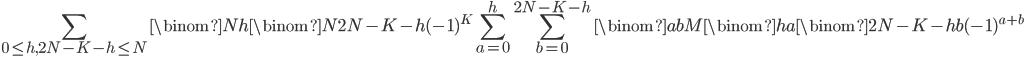 \displaystyle \sum_{0\le h,2N-K-h\le N}\binom{N}{h}\binom{N}{2N-K-h}(-1)^K\sum_{a=0}^h\sum_{b=0}^{2N-K-h}\binom{ab}{M}\binom{h}{a}\binom{2N-K-h}{b}(-1)^{a+b}