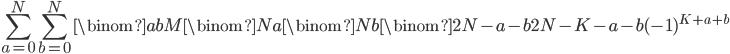 \displaystyle \sum_{a=0}^N\sum_{b=0}^N\binom{ab}{M}\binom{N}{a}\binom{N}{b}\binom{2N-a-b}{2N-K-a-b}(-1)^{K+a+b}