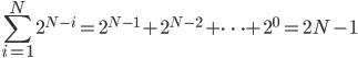 \displaystyle \sum_{i=1}^N 2^{N-i} = 2^{N-1} + 2^{N-2} + \dots + 2^0 = 2N-1