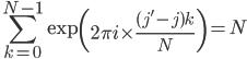 \displaystyle \sum_{k=0}^{N-1}\exp\left(2\pi i\times\frac{(j'-j)k}{N} \right)  =  N