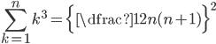 \displaystyle \sum_{k=1}^{n}k^3=\Bigl\{ \dfrac{1}{2}n(n+1) \Bigr\}^2