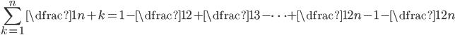 \displaystyle \sum_{k=1}^n \dfrac{1}{n+k} = 1 - \dfrac{1}{2} + \dfrac{1}{3} - \cdots + \dfrac{1}{2n-1} - \dfrac{1}{2n}