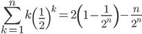 \displaystyle \sum_{k=1}^n k \left(\frac{1}{2} \right)^k = 2 \left(1-\frac{1}{2^n} \right) - \frac{n}{2^n}