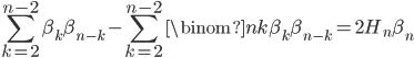 \displaystyle \sum_{k=2}^{n-2}\beta_k\beta_{n-k}-\sum_{k=2}^{n-2}\binom{n}{k}\beta_k\beta_{n-k}=2H_n\beta_n