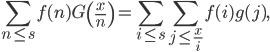 \displaystyle \sum_{n \leq s}f(n)G\left( \frac{x}{n} \right) = \sum_{i \leq s}\sum_{j \leq \frac{x}{i}}f(i)g(j),