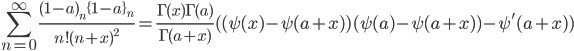 \displaystyle \sum_{n=0}^{\infty} \frac{(1-a)_n\{1-a\}_n}{n!(n+x)^2}=\frac{\Gamma(x)\Gamma(a)}{\Gamma(a+x)}({}(\psi(x)-\psi(a+x))(\psi(a)-\psi(a+x))-\psi'(a+x))