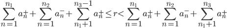 \displaystyle \sum_{n=1}^{n_1}a_n^++\sum_{n=1}^{n_2}a_n^-+\sum_{n_1+1}^{n_3-1}a_n^+ \leq r < \sum_{n=1}^{n_1}a_n^++\sum_{n=1}^{n_2}a_n^-+\sum_{n_1+1}^{n_3}a_n^+