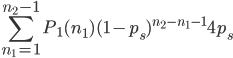 \displaystyle \sum_{n_1=1}^{n_2-1} P_1(n_1)(1-p_s)^{n_2-n_1-1}4p_s